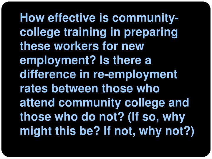 How effective is community-college training in preparing these workers for new employment? Is there a difference in re-employment rates between those who attend community college and those who do not? (If so, why might this be? If not, why not?)