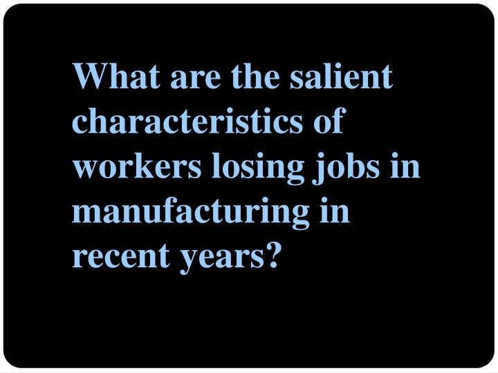 What are the salient characteristics of workers losing jobs in manufacturing in recent years?