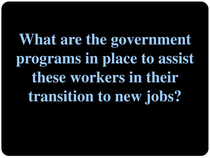 What are the government programs in place to assist these workers in their transition to new jobs?