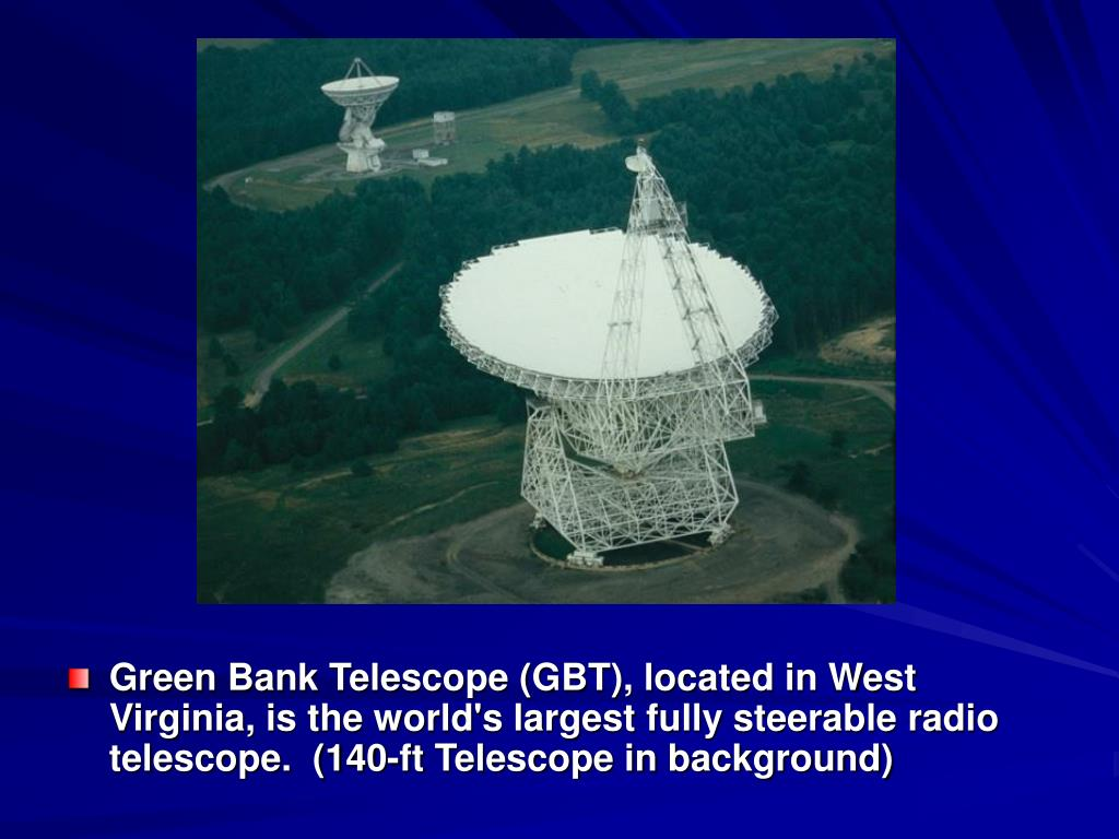 Green Bank Telescope (GBT), located in West Virginia, is the world's largest fully steerable radio telescope.  (140-ft Telescope in background)