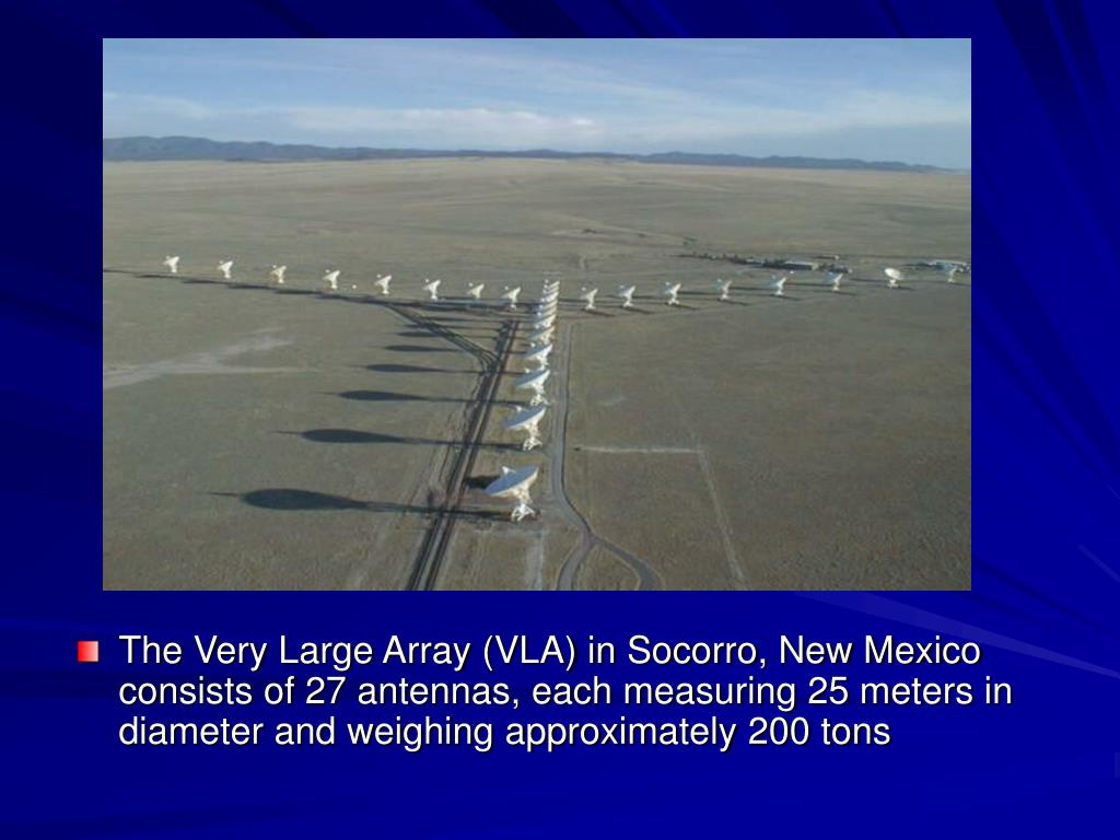 The Very Large Array (VLA) in Socorro, New Mexico consists of 27 antennas, each measuring 25 meters in diameter and weighing approximately 200 tons
