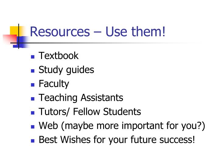 Resources – Use them!