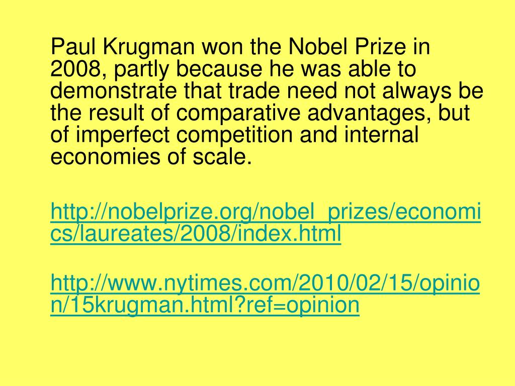 Paul Krugman won the Nobel Prize in 2008, partly because he was able to demonstrate that trade need not always be the result of comparative advantages, but of imperfect competition and internal economies of scale.