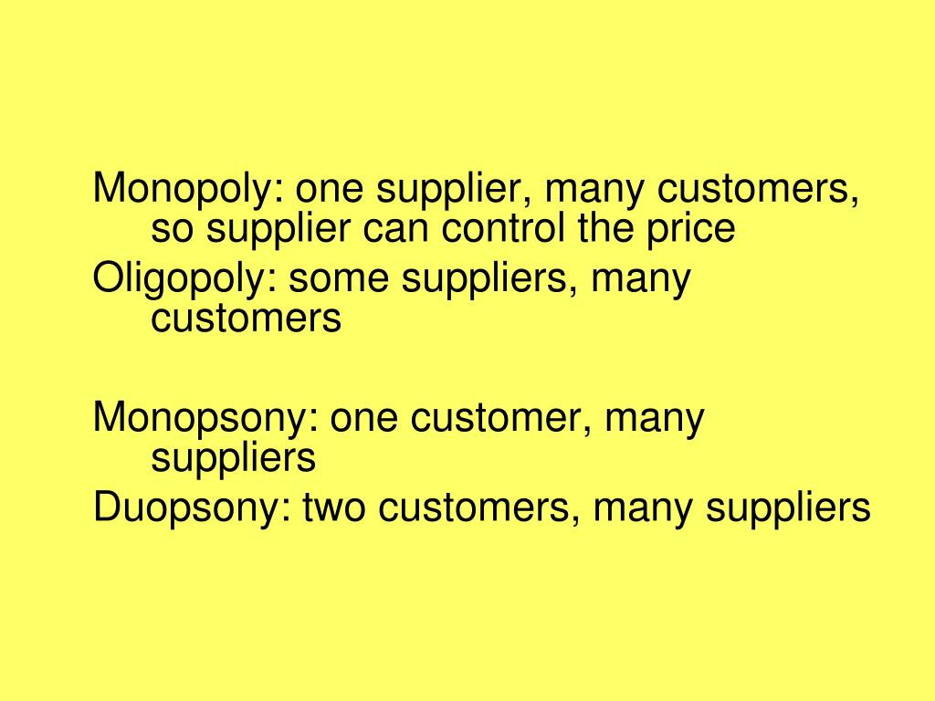 Monopoly: one supplier, many customers, so supplier can control the price