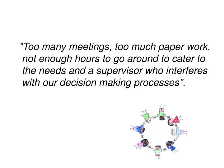 """Too many meetings, too much paper work, not enough hours to go around to cater to the needs and a supervisor who interferes with our decision making processes""."