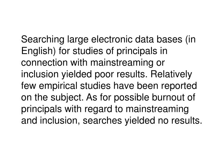 Searching large electronic data bases (in English) for studies of principals in connection with mainstreaming or inclusion yielded poor results. Relatively few empirical studies have been reported on the subject. As for possible burnout of principals with regard to mainstreaming and inclusion, searches yielded no results.