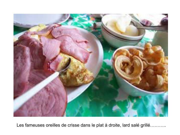 Les fameuses oreilles de crisse dans le plat à droite, lard salé grillé………..