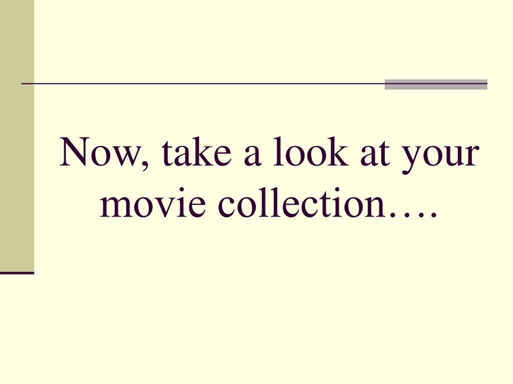 Now, take a look at your movie collection….