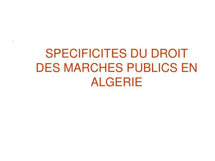 SPECIFICITES DU DROIT DES MARCHES PUBLICS EN ALGERIE