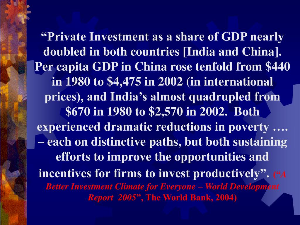 """""""Private Investment as a share of GDP nearly doubled in both countries [India and China].  Per capita GDP in China rose tenfold from $440 in 1980 to $4,475 in 2002 (in international prices), and India's almost quadrupled from $670 in 1980 to $2,570 in 2002.  Both experienced dramatic reductions in poverty …. – each on distinctive paths, but both sustaining efforts to improve the opportunities and incentives for firms to invest productively""""."""