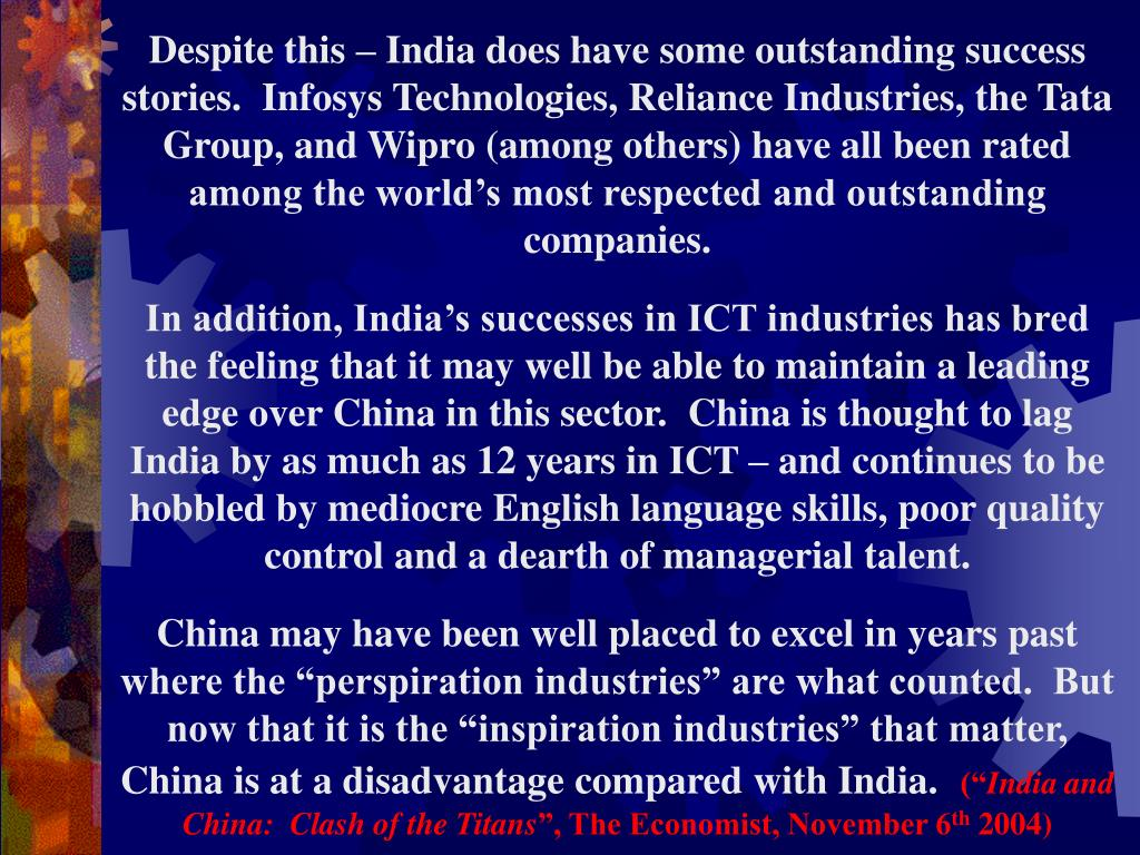 Despite this – India does have some outstanding success stories.  Infosys Technologies, Reliance Industries, the Tata Group, and Wipro (among others) have all been rated among the world's most respected and outstanding companies.