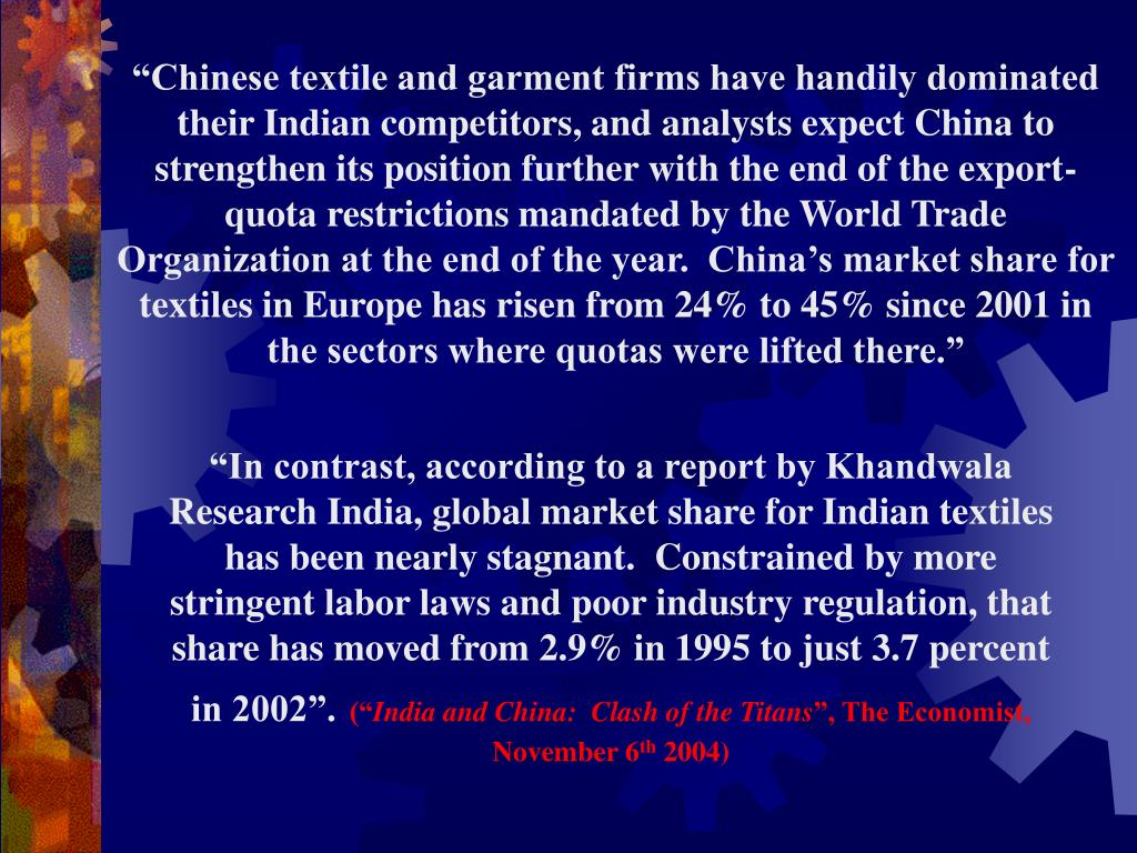 """""""Chinese textile and garment firms have handily dominated their Indian competitors, and analysts expect China to strengthen its position further with the end of the export-quota restrictions mandated by the World Trade Organization at the end of the year.  China's market share for textiles in Europe has risen from 24% to 45% since 2001 in the sectors where quotas were lifted there."""""""