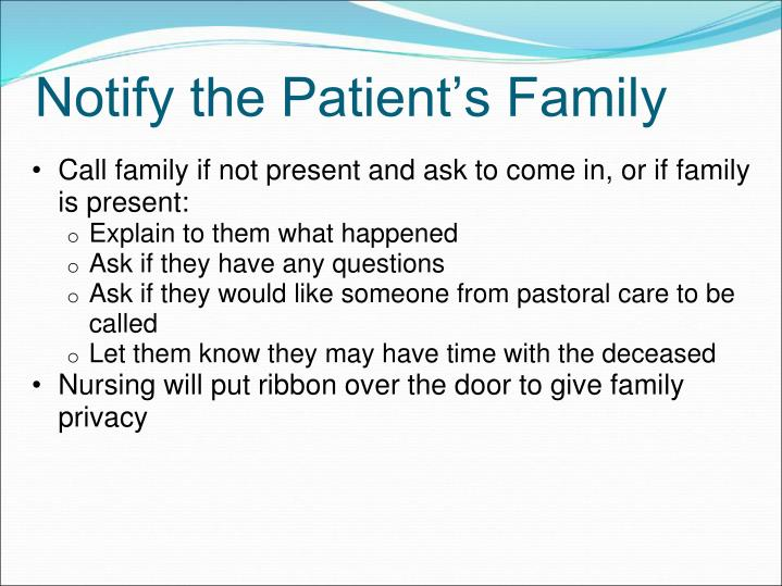 Call family if not present and ask to come in, or if family is present:
