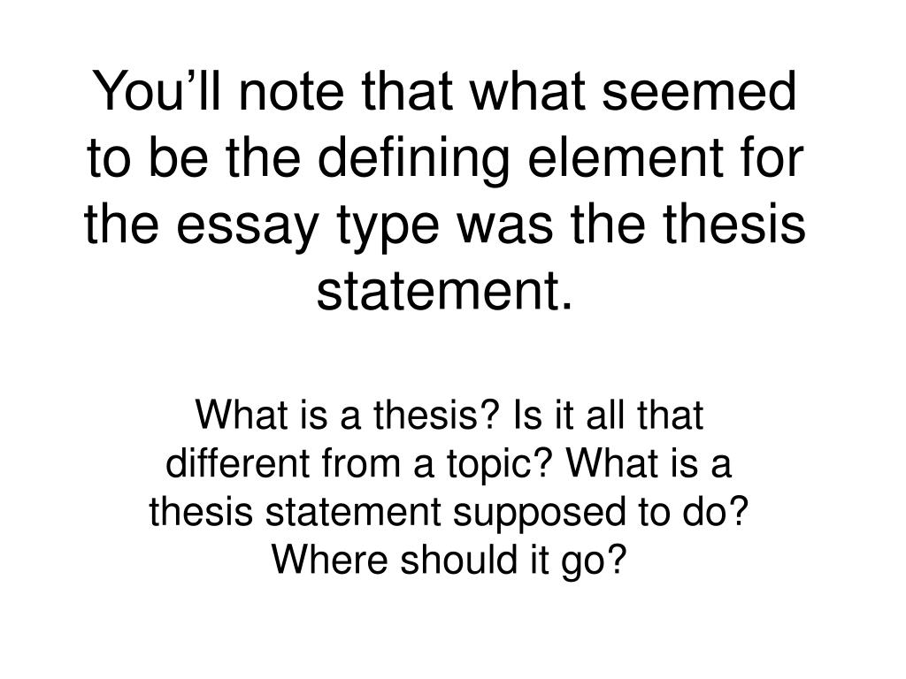 You'll note that what seemed to be the defining element for the essay type was the thesis statement.