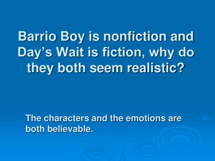 Barrio Boy is nonfiction and Day's Wait is fiction, why do they both seem realistic?