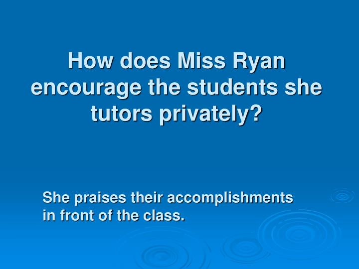 How does Miss Ryan encourage the students she tutors privately?