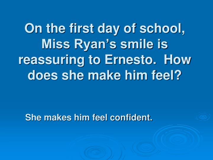 On the first day of school, Miss Ryan's smile is reassuring to Ernesto.  How does she make him feel?