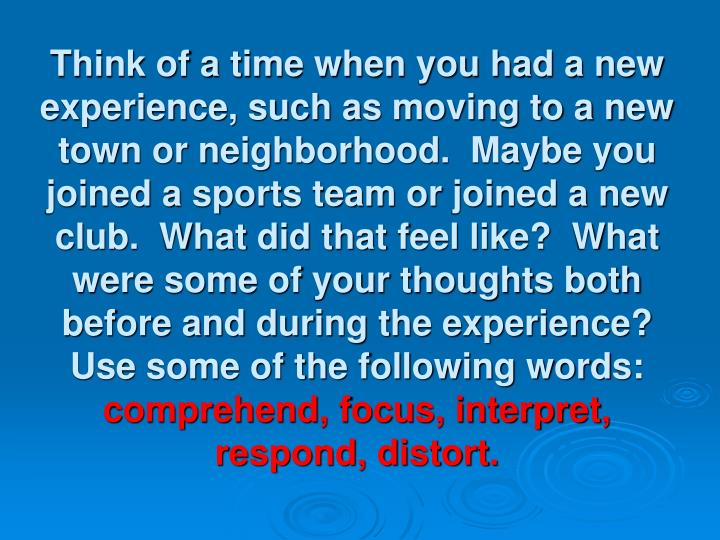 Think of a time when you had a new experience, such as moving to a new town or neighborhood.  Maybe you joined a sports team or joined a new club.  What did that feel like?  What were some of your thoughts both before and during the experience?  Use some of the following words: