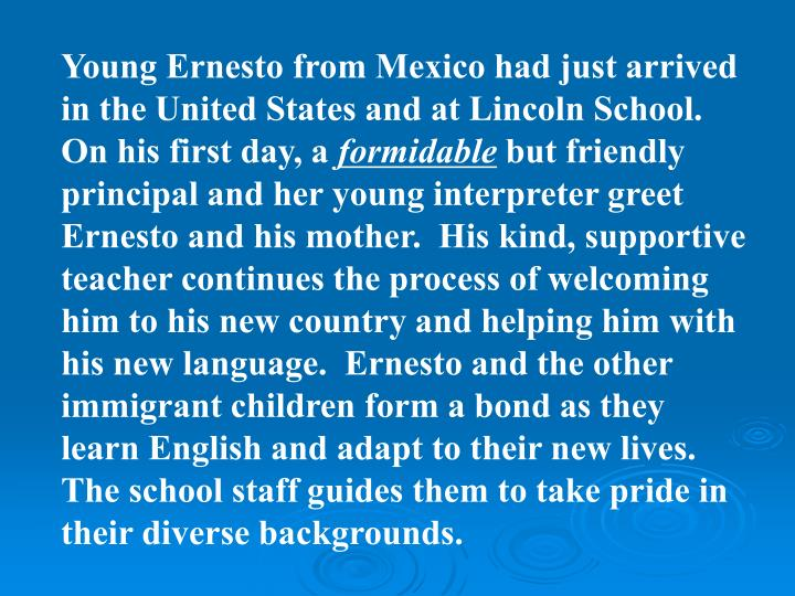 Young Ernesto from Mexico had just arrived in the United States and at Lincoln School.  On his first day, a