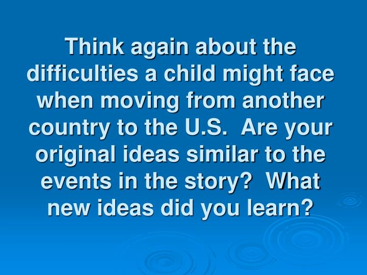 Think again about the difficulties a child might face when moving from another country to the U.S.  Are your original ideas similar to the events in the story?  What new ideas did you learn?