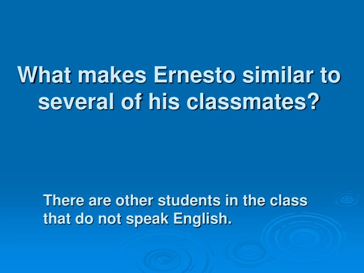 What makes Ernesto similar to several of his classmates?