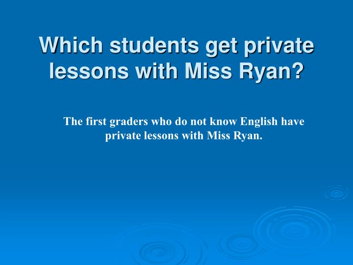 Which students get private lessons with Miss Ryan?