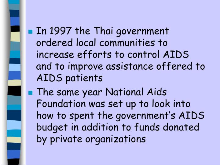 In 1997 the Thai government ordered local communities to increase efforts to control AIDS and to improve assistance offered to AIDS patients