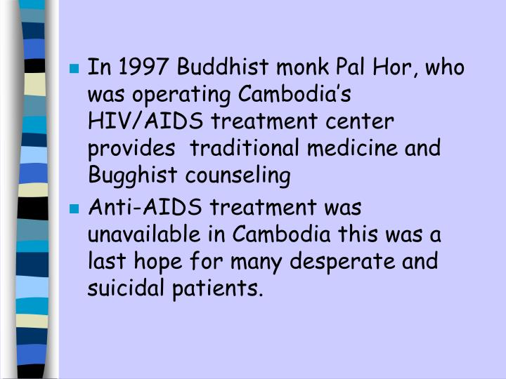 In 1997 Buddhist monk Pal Hor, who was operating Cambodia's  HIV/AIDS treatment center provides  traditional medicine and Bugghist counseling