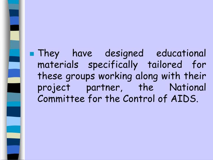 They have designed educational materials specifically tailored for these groups working along with their project partner, the National Committee for the Control of AIDS.