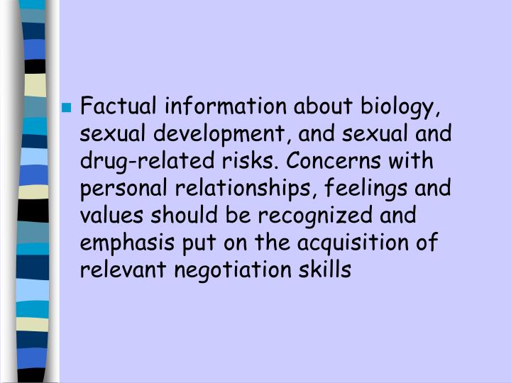 Factual information about biology, sexual development, and sexual and drug-related risks. Concerns with personal relationships, feelings and values should be recognized and emphasis put on the acquisition of relevant negotiation skills
