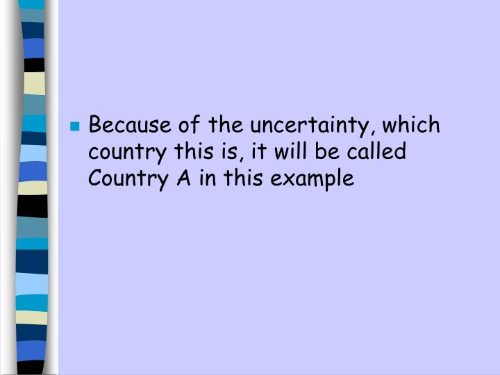 Because of the uncertainty, which country this is, it will be called Country A in this example