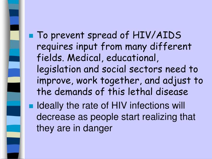 To prevent spread of HIV/AIDS requires input from many different fields. Medical, educational, legislation and social sectors need to improve, work together, and adjust to the demands of this lethal disease