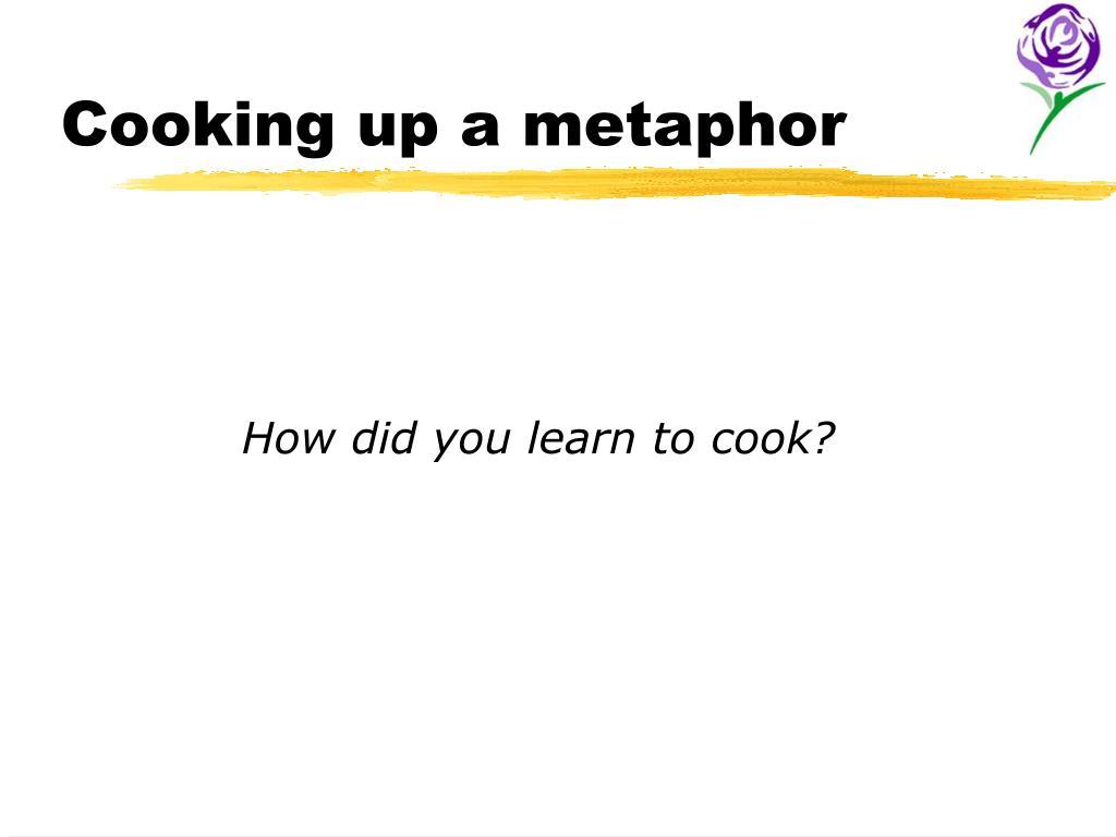 Cooking up a metaphor