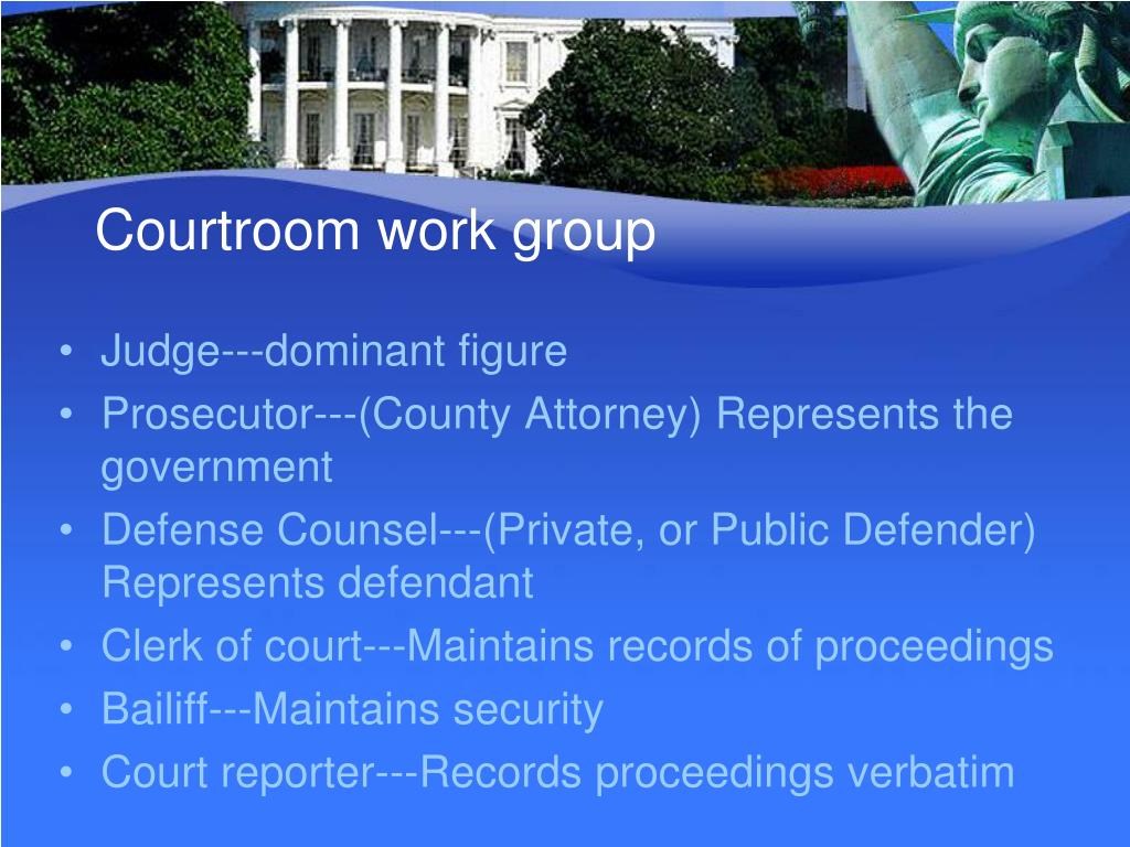 courtroom workgroup essay example In the united states criminal justice system, a courtroom workgroup is an informal arrangement between a criminal prosecutor, criminal defense attorney, and the judicial officer.