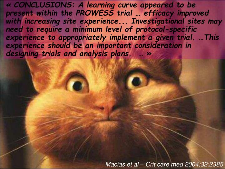 «CONCLUSIONS: A learning curve appeared to be present within the PROWESS trial … efficacy improved with increasing site experience... Investigational sites may need to require a minimum level of protocol-specific experience to appropriately implement a given trial. …This experience should be an important consideration in designing trials and analysis plans. …»