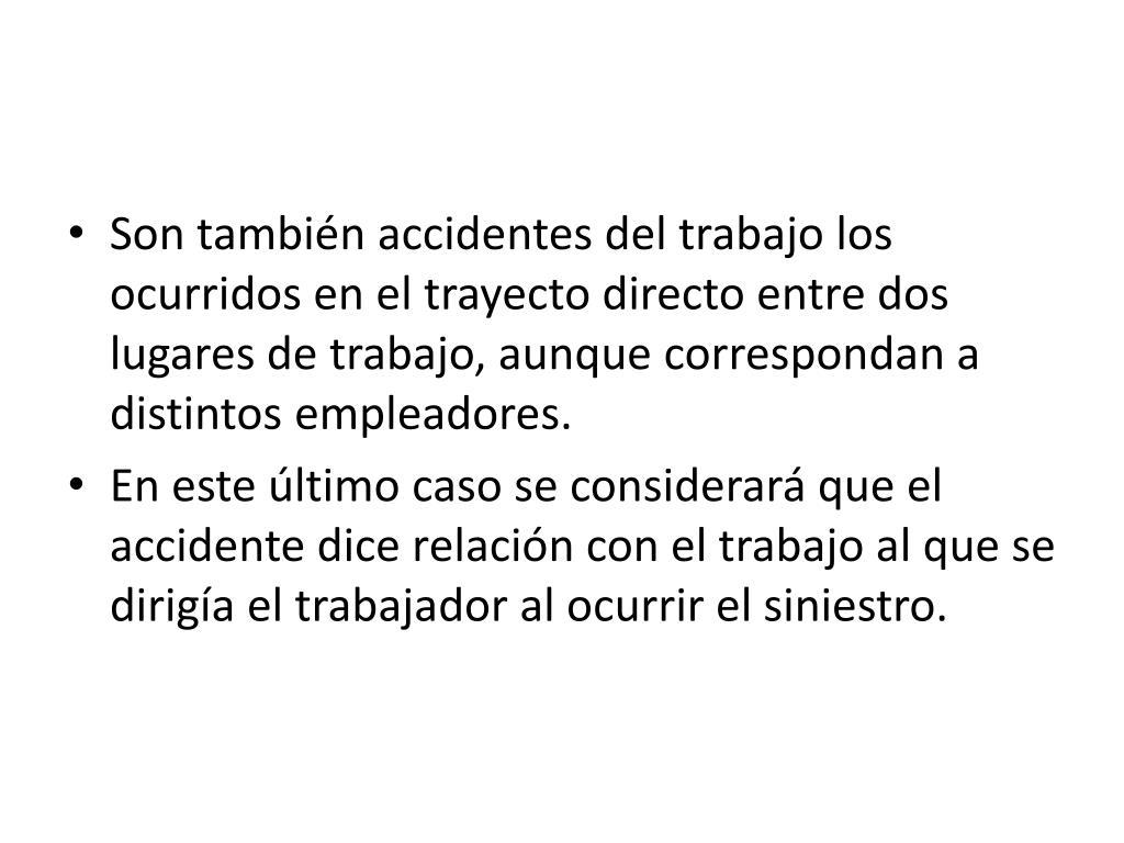 Son también accidentes del trabajo los ocurridos en el trayecto directo entre dos lugares de trabajo, aunque correspondan a distintos empleadores.