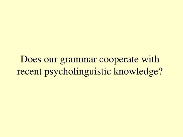 Does our grammar cooperate with recent psycholinguistic knowledge?