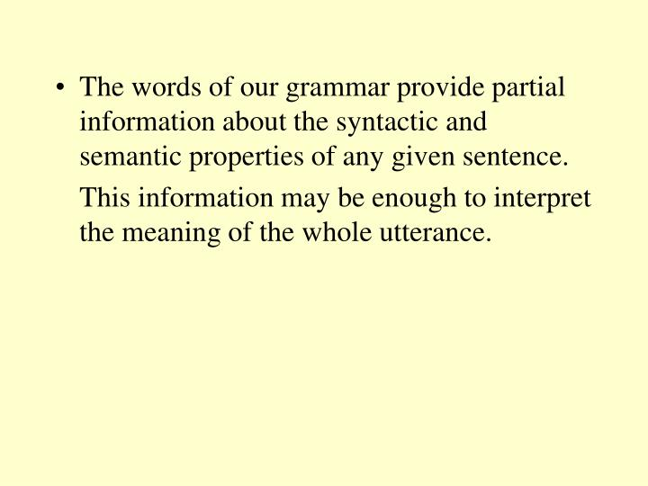 The words of our grammar provide partial information about the syntactic and semantic properties of any given sentence.