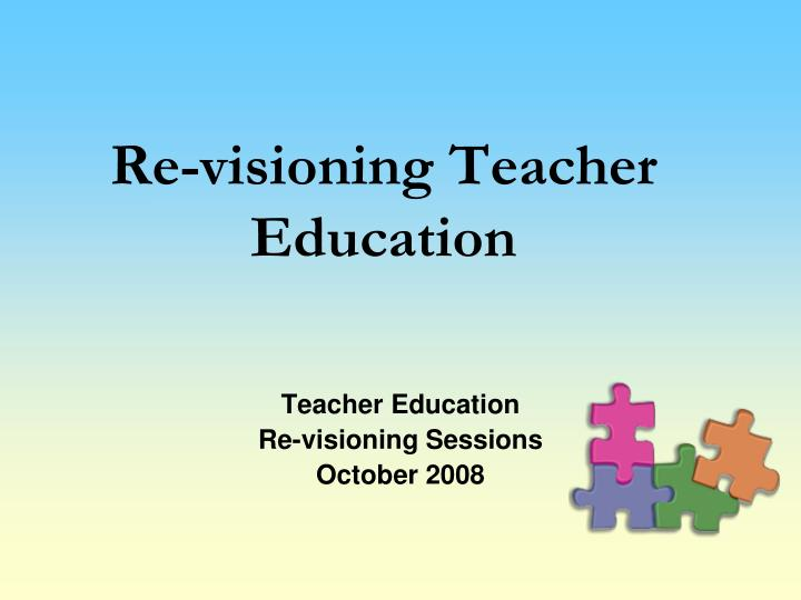 Re visioning teacher education