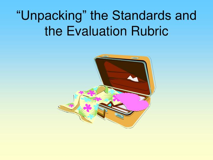 """Unpacking"" the Standards and the Evaluation Rubric"