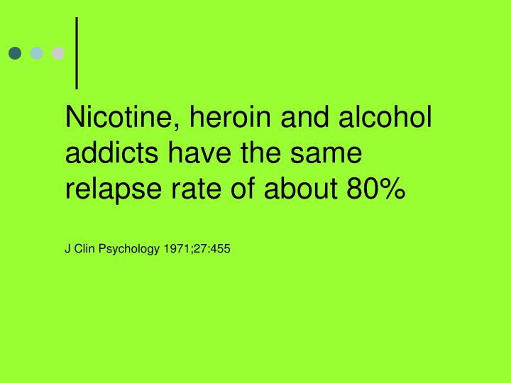 Nicotine, heroin and alcohol addicts have the same relapse rate of about 80%
