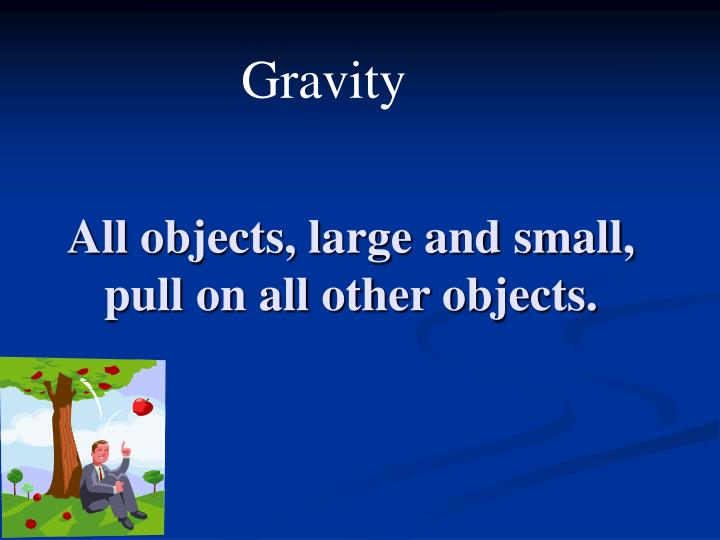 All objects, large and small, pull on all other objects.
