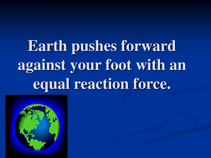 Earth pushes forward against your foot with an equal reaction force.