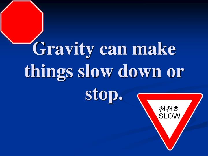 Gravity can make things slow down or stop.