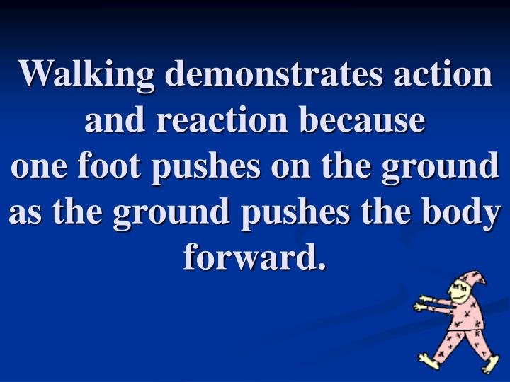 Walking demonstrates action and reaction because
