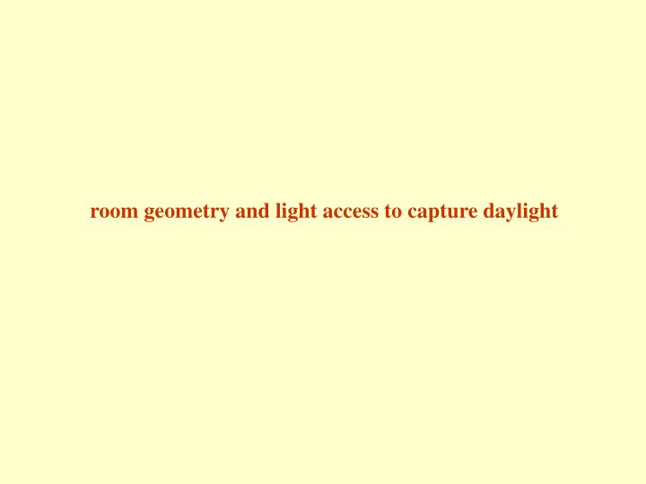 Room geometry and light access to capture daylight