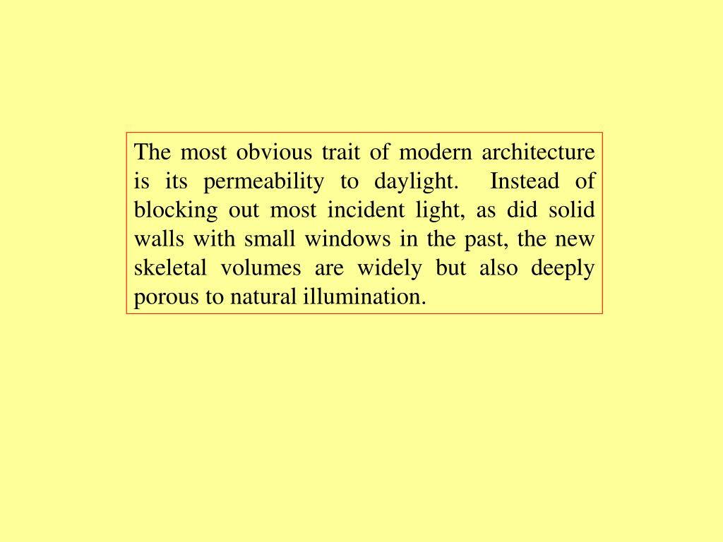 The most obvious trait of modern architecture is its permeability to daylight.  Instead of blocking out most incident light, as did solid walls with small windows in the past, the new skeletal volumes are widely but also deeply porous to natural illumination.