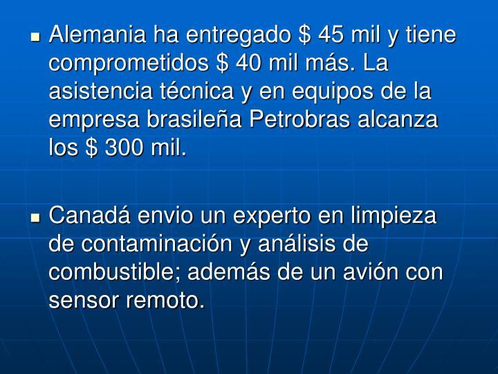 Alemania ha entregado $ 45 mil y tiene comprometidos $ 40 mil ms. La asistencia tcnica y en equipos de la empresa brasilea Petrobras alcanza los $ 300 mil.
