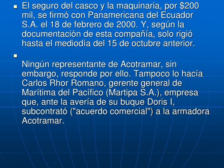 El seguro del casco y la maquinaria, por $200 mil, se firm con Panamericana del Ecuador S.A. el 18 de febrero de 2000. Y, segn la documentacin de esta compaa, solo rigi hasta el medioda del 15 de octubre anterior.
