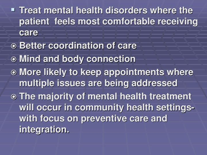 Treat mental health disorders where the patient  feels most comfortable receiving care